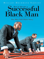 How to Become A Successful Black Man : The Men Tell Their Story - Hillary Drummond Simpson