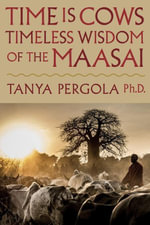 Time is Cows : Timeless Wisdom of the Maasai - Tanya, Ph.D. Pergola