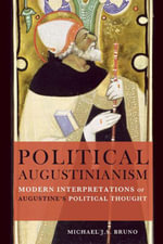 Political Augustinianism : Modern Interpretations of Augustine's Political Thought - Michael J. S. Bruno