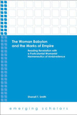 The Woman Babylon and the Marks of Empire : Reading Revelation with a Postcolonial Womanist Hermeneutics of Ambiveilence - Shanell T. Smith