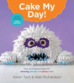 Cake My Day! : Easy, Eye-Popping Designs for Stunning, Fanciful, and Funny Cakes - Karen Tack