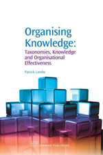 Organising Knowledge : Taxonomies, Knowledge and Organisational Effectiveness - Patrick Lambe