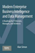Modern Enterprise Business Intelligence and Data Management : A Roadmap for IT Directors, Managers, and Architects - Alan Simon