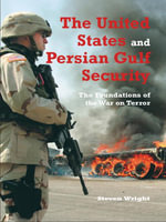 The United States and Persian Gulf Security, The : The Foundations of the War on Terror - Steven Wright