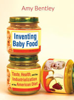 Inventing Baby Food : Taste, Health, and the Industrialization of the American Diet - Amy Bentley