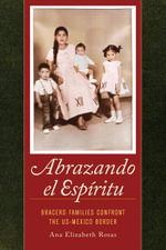 Abrazando el Espiritu : Bracero Families Confront the US-Mexico Border - Ana Elizabeth, Dr. Rosas