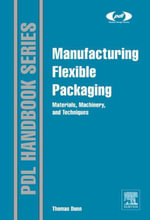 Manufacturing Flexible Packaging : Materials, Machinery, and Techniques - Thomas Dunn