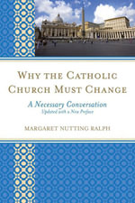 Why the Catholic Church Must Change : A Necessary Conversation - Margaret Nutting Ralph