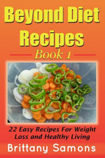 Beyond Diet Recipes Book 1 : 22 Easy Recipes For Weight Loss and Healthy Living - Brittany Samons