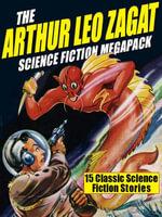 The Arthur Leo Zagat Science Fiction Megapack : 15 Classic Science Fiction Stories - Arthur Leo Zagat