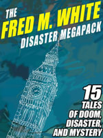 The Fred M. White Disaster Megapack : 15 Tales of Doom, Disaster, and Mystery - Fred M. White