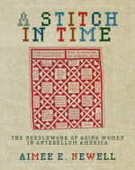 A Stitch in Time : The Needlework of Aging Women in Antebellum America - Aimee E. Newell