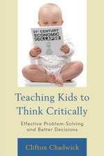 Teaching Kids to Think Critically : Effective Problem-Solving and Better Decisions - Clifton Chadwick