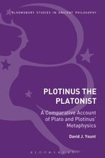 Plotinus the Platonist : A Comparative Account of Plato and Plotinus' Metaphysics - David J. Yount