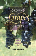 Growing Grapes in Texas : From the Commercial Vineyard to the Backyard Vine - Jim Kamas
