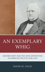 An Exemplary Whig : Edward Kent and the Whig Disposition in American Politics and Law - David M. Gold