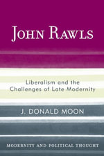 John Rawls : Liberalism and the Challenges of Late Modernity - J. Donald Moon