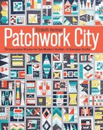 Patchwork City : 75 Innovative Blocks for the Modern Quilter  6 Sampler Quilts - Elizabeth Hartman