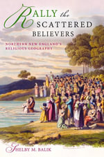 Rally the Scattered Believers : Northern New England's Religious Geography - Shelby M. Balik