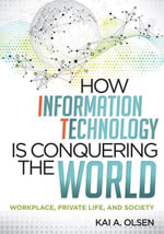 How Information Technology Is Conquering the World : Workplace, Private Life, and Society - Kai A. Olsen