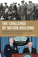 The Challenge of Nation-Building : Implementing Effective Innovation in the U.S. Army from World War II to the Iraq War - Rebecca Patterson