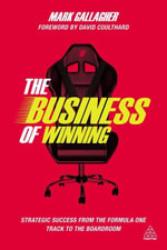 The Business of Winning : Strategic Success from the Formula One Track to the Boardroom - Mark Gallagher