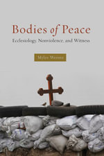 Bodies of Peace : Ecclesiology, Nonviolence,and Witness - Myles Werntz
