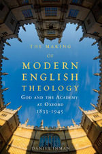 The Making of Modern English Theology : God and the Academy at Oxford, 1833-1945 - Daniel Inman