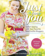 Just for You : Selfish Sewing Projects from Your Favorite Sew Can She Bloggers: 24 Simply Stylish Projects - Caroline Fairbanks-Critchfield