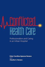 Conflicted Health Care : Professionalism and Caring in an Urban Hospital - Ester Carolina Apesoa-Varano
