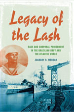 Legacy of the Lash : Race and Corporal Punishment in the Brazilian Navy and the Atlantic World - Zachary R. Morgan