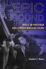 Epic Sound : Music in Postwar Hollywood Biblical Films - Stephen C. Meyer