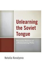 Unlearning the Soviet Tongue : Discursive Practices of a Democratizing Polity - Natalia Kovalyova