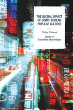 The Global Impact of South Korean Popular Culture : Hallyu Unbound
