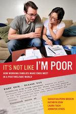 It's Not Like I'm Poor : How Working Families Make Ends Meet in a Post-Welfare World - Sarah Halpern-Meekin