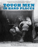 Tough Men in Hard Places : A Photographic Collection - Esther Greenfield