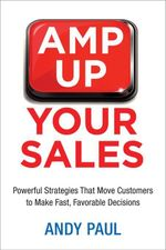 Amp Up Your Sales : Powerful Strategies That Move Customers to Make Fast, Favorable Decisions - Andy Paul