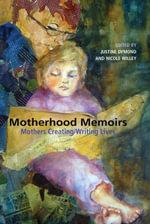 Motherhood Memoirs : Mothers Creating/Writing Lives