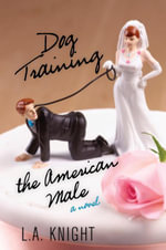 Dog Training the American Male : A Novel - L.A. Knight