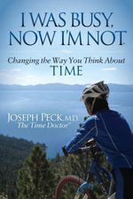I Was Busy Now I'm Not : Changing the Way You Think About Time - Joseph Peck