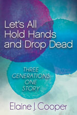 Let's All Hold Hands and Drop Dead : Three Generations One Story - Elaine J. Cooper