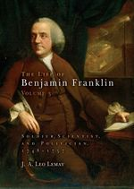 The Life of Benjamin Franklin, Volume 3 : Soldier, Scientist, and Politician, 1748-1757 - J. A. Leo Lemay