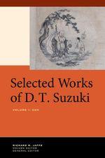 Selected Works of D.T. Suzuki, Volume I : Zen - Daisetsu Teitaro Suzuki