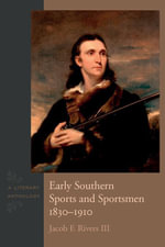 Early Southern Sports and Sportsmen, 1830-1910 : A Literary Anthology - III, Jacob F. Rivers