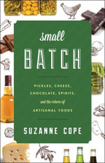Small Batch : Pickles, Cheese, Chocolate, Spirits, and the Return of Artisanal Foods - Suzanne Cope
