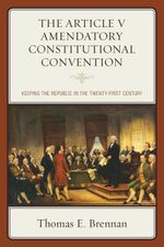 The Article V Amendatory Constitutional Convention : Keeping the Republic in the Twenty-First Century - Thomas E. Brennan