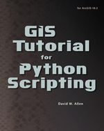 GIS Tutorial for Python Scripting - David W. Allen