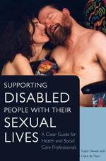 Supporting Disabled People with their Sexual Lives : A Clear Guide for Health and Social Care Professionals - Tuppy Owens