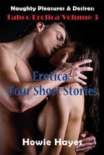 Naughty Pleasures & Desires : Taboo Erotica Volume 3: Erotica - Four Short Stories - Howie Hayes