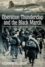 Operation Thunderclap and the Black March : Two Stories from the Unstoppable 91st Bomb Group - Richard Allison